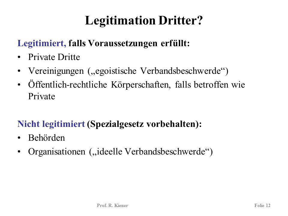 Prof. R. KienerFolie 12 Legitimation Dritter? Legitimiert, falls Voraussetzungen erfüllt: Private Dritte Vereinigungen (egoistische Verbandsbeschwerde