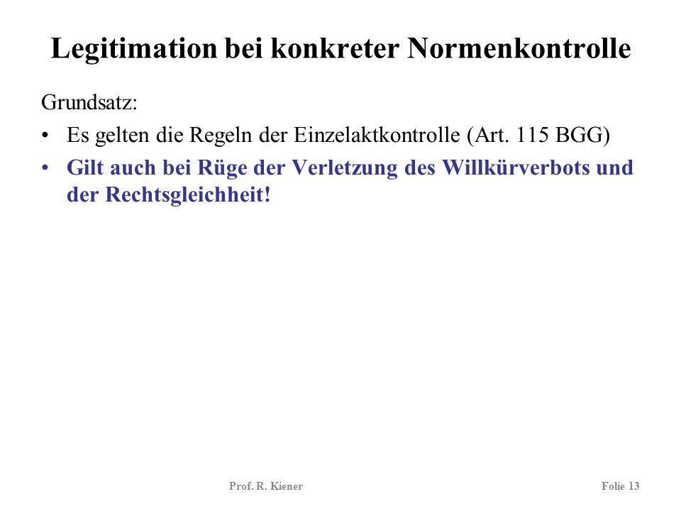 Prof. R. KienerFolie 13 Legitimation bei konkreter Normenkontrolle Grundsatz: Es gelten die Regeln der Einzelaktkontrolle (Art. 115 BGG) Gilt auch bei