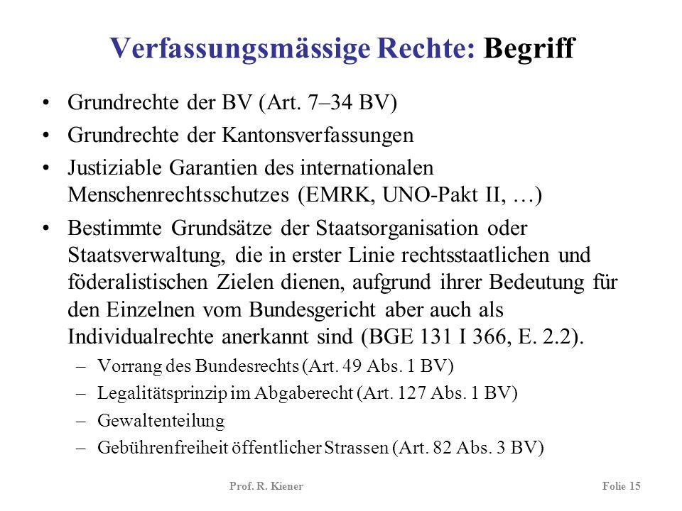 Prof. R. KienerFolie 15 Verfassungsmässige Rechte: Begriff Grundrechte der BV (Art. 7–34 BV) Grundrechte der Kantonsverfassungen Justiziable Garantien