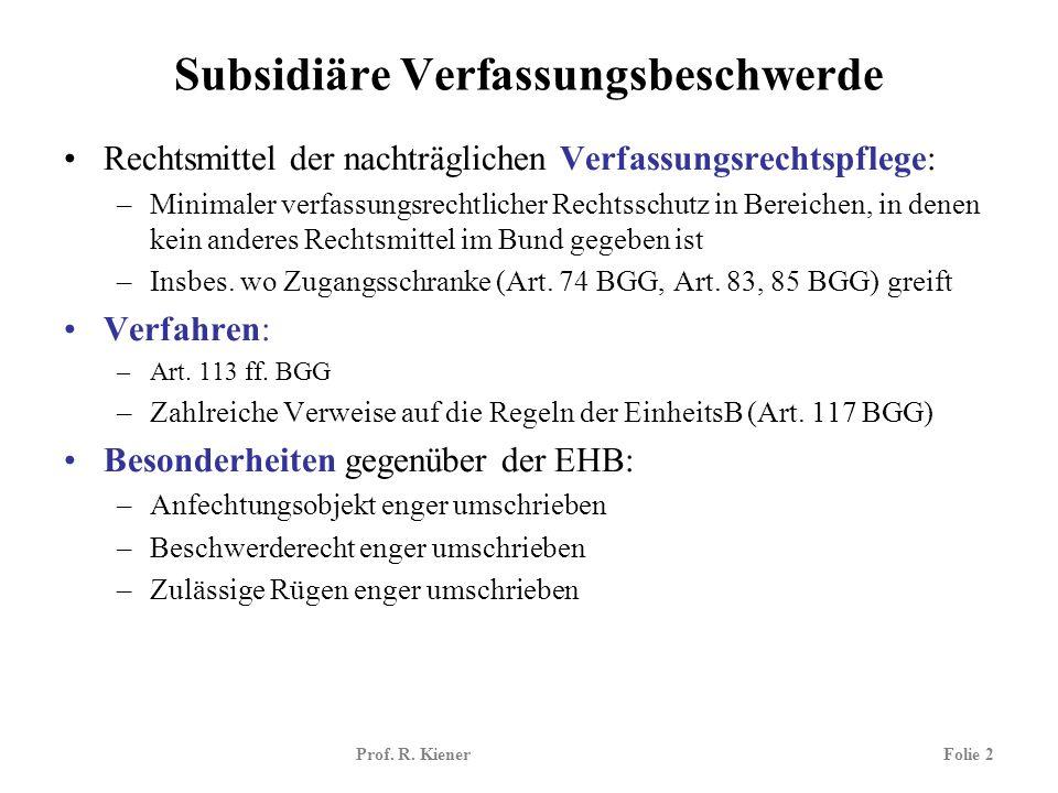 Prof. R. KienerFolie 2 Subsidiäre Verfassungsbeschwerde Rechtsmittel der nachträglichen Verfassungsrechtspflege: –Minimaler verfassungsrechtlicher Rec