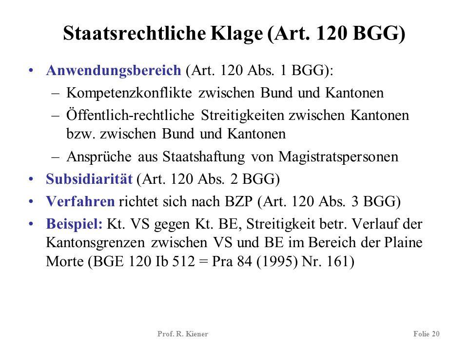 Prof. R. KienerFolie 20 Staatsrechtliche Klage (Art. 120 BGG) Anwendungsbereich (Art. 120 Abs. 1 BGG): –Kompetenzkonflikte zwischen Bund und Kantonen