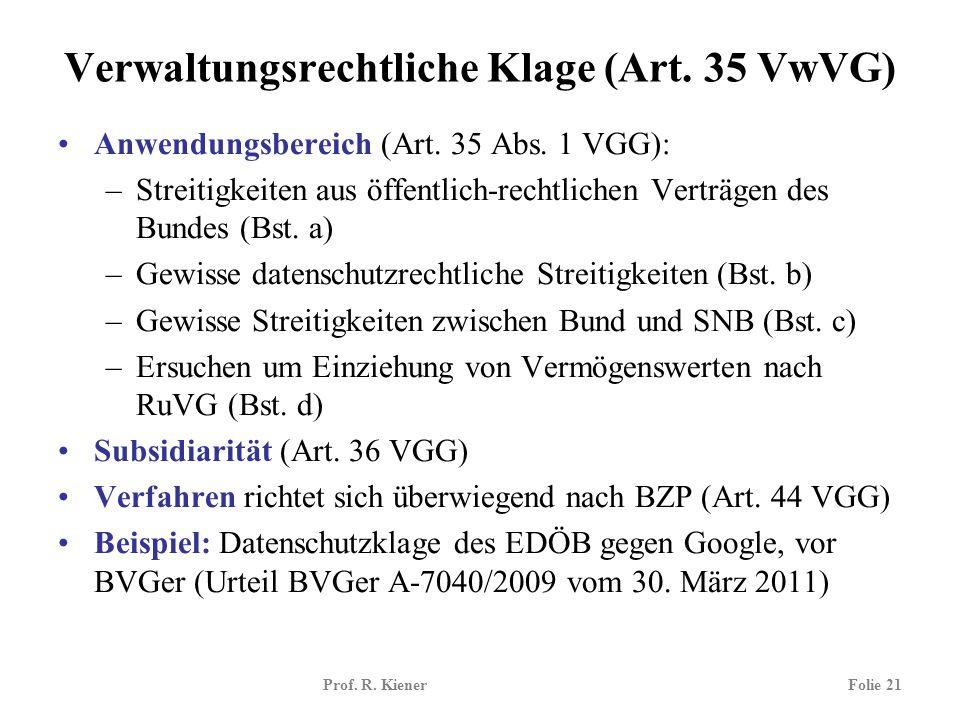 Prof. R. KienerFolie 21 Verwaltungsrechtliche Klage (Art. 35 VwVG) Anwendungsbereich (Art. 35 Abs. 1 VGG): –Streitigkeiten aus öffentlich-rechtlichen