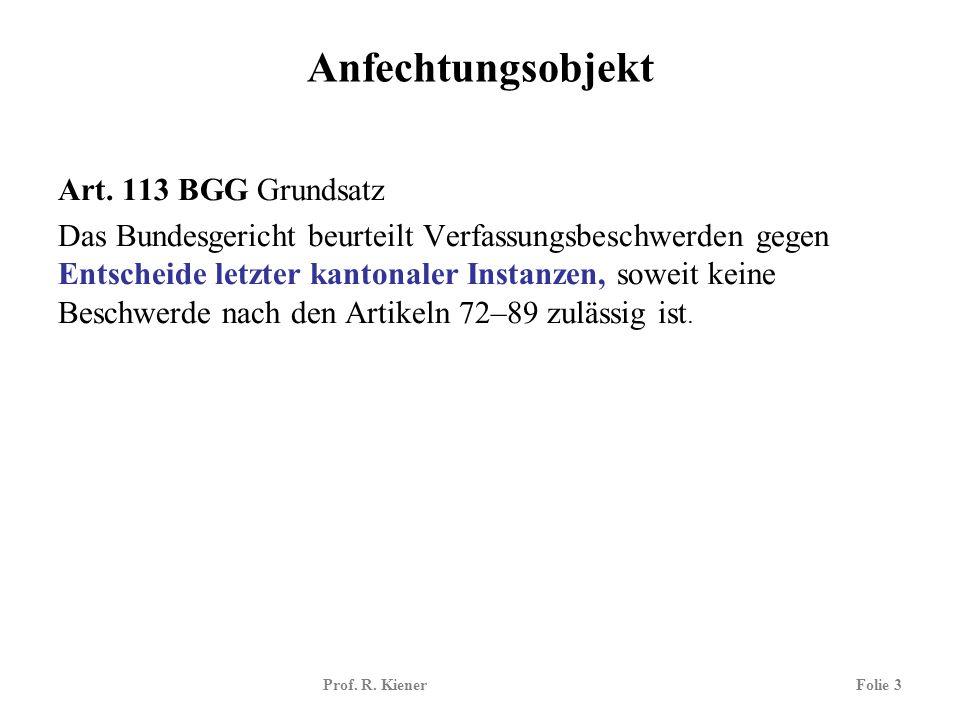 Prof. R. KienerFolie 3 Anfechtungsobjekt Art. 113 BGG Grundsatz Das Bundesgericht beurteilt Verfassungsbeschwerden gegen Entscheide letzter kantonaler