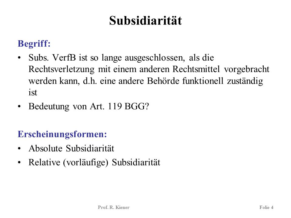 Prof. R. KienerFolie 4 Subsidiarität Begriff: Subs. VerfB ist so lange ausgeschlossen, als die Rechtsverletzung mit einem anderen Rechtsmittel vorgebr