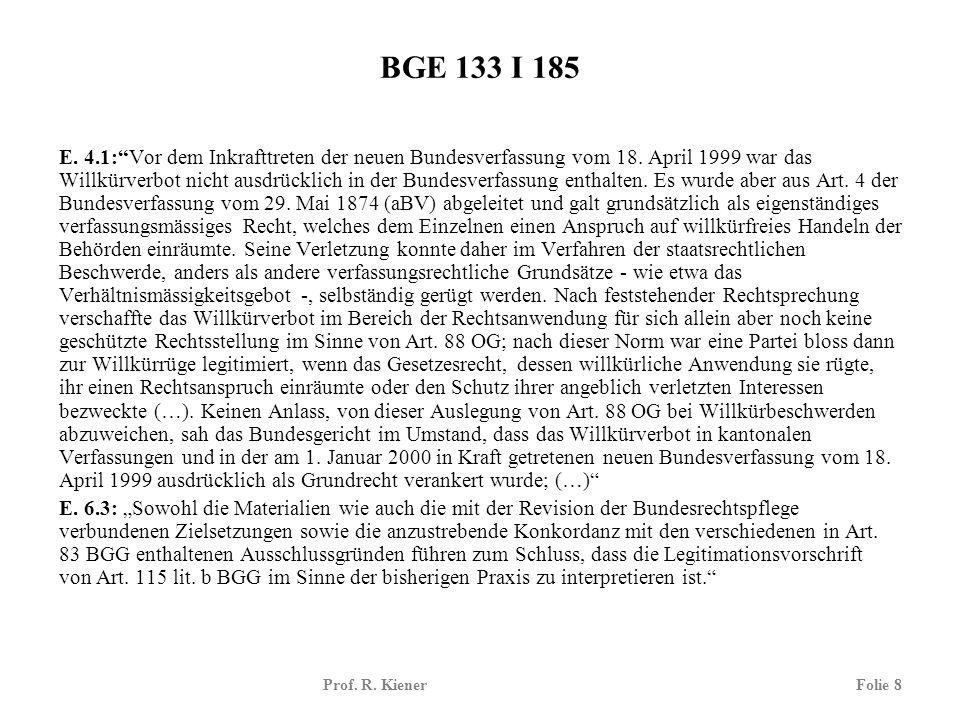 Prof. R. KienerFolie 8 BGE 133 I 185 E. 4.1:Vor dem Inkrafttreten der neuen Bundesverfassung vom 18. April 1999 war das Willkürverbot nicht ausdrückli