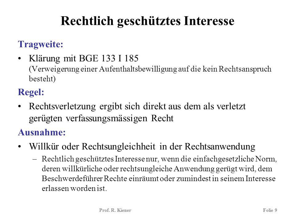 Prof. R. KienerFolie 9 Rechtlich geschütztes Interesse Tragweite: Klärung mit BGE 133 I 185 (Verweigerung einer Aufenthaltsbewilligung auf die kein Re