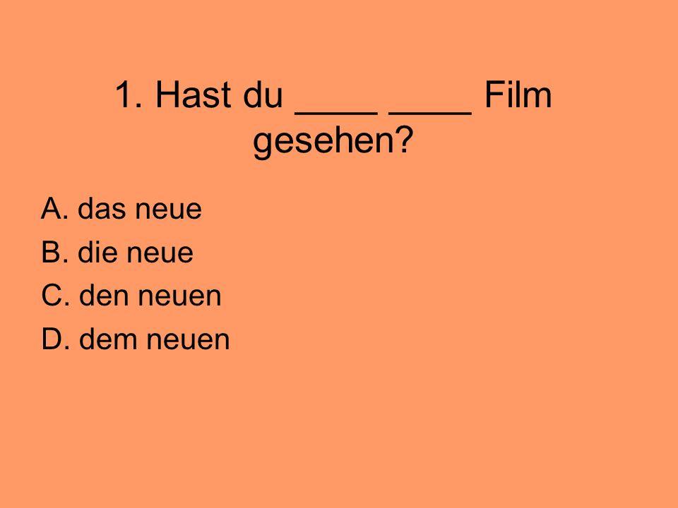 1. Hast du ____ ____ Film gesehen? A. das neue B. die neue C. den neuen D. dem neuen