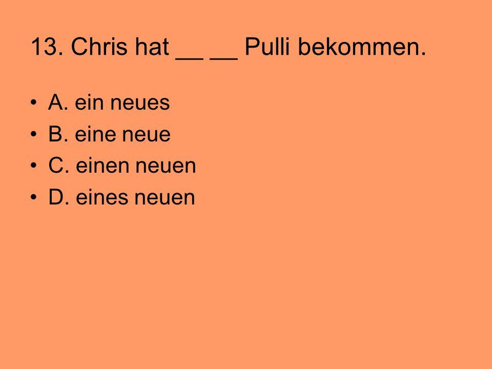 13. Chris hat __ __ Pulli bekommen. A. ein neues B. eine neue C. einen neuen D. eines neuen