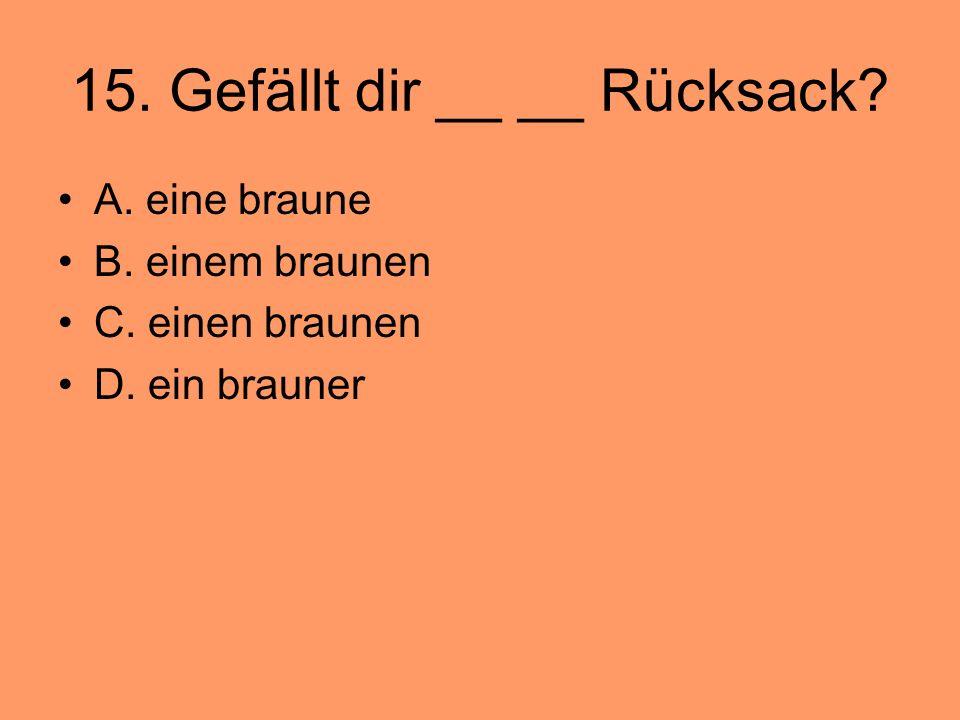 15. Gefällt dir __ __ Rücksack? A. eine braune B. einem braunen C. einen braunen D. ein brauner