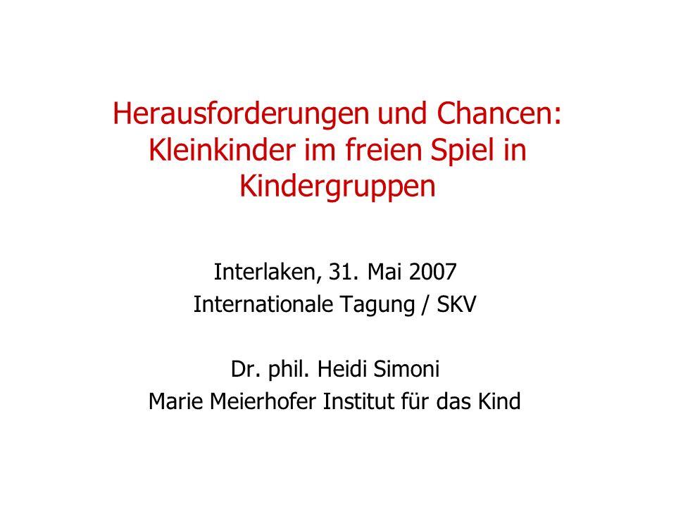 Herausforderungen und Chancen: Kleinkinder im freien Spiel in Kindergruppen Interlaken, 31. Mai 2007 Internationale Tagung / SKV Dr. phil. Heidi Simon
