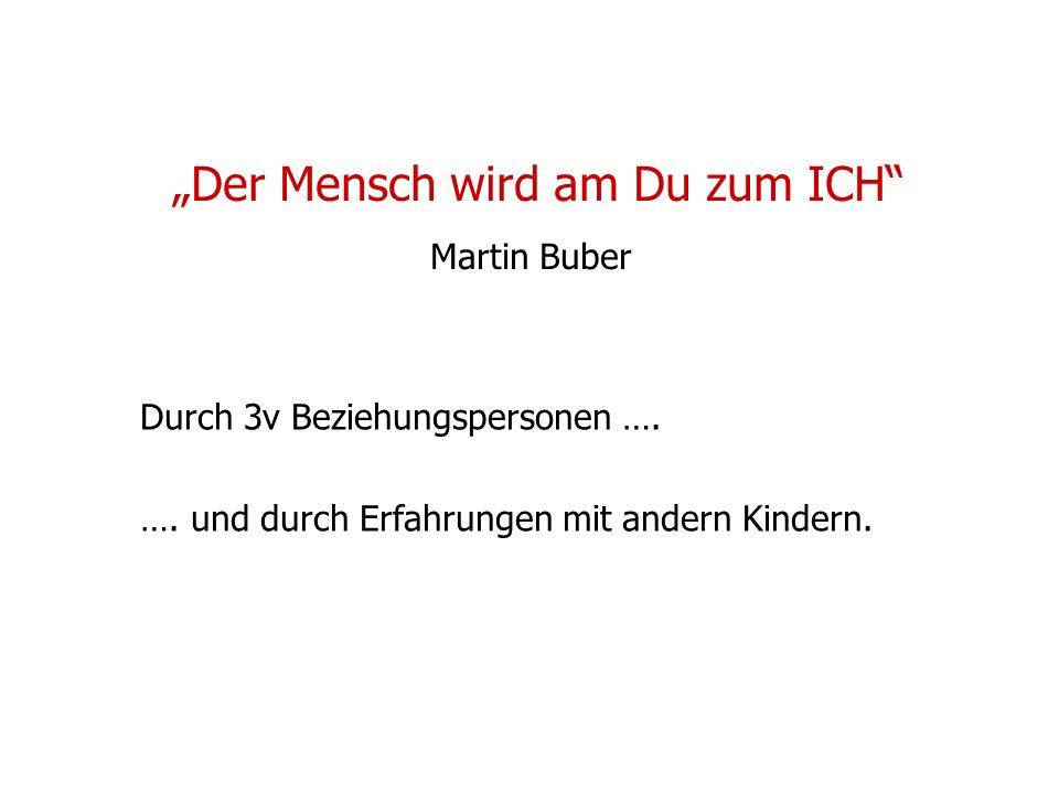 Der Mensch wird am Du zum ICH Martin Buber Durch 3v Beziehungspersonen …. …. und durch Erfahrungen mit andern Kindern.