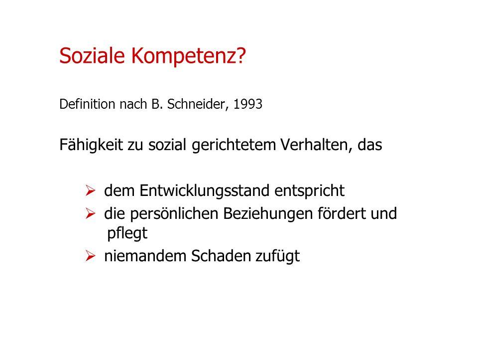 Soziale Kompetenz? Definition nach B. Schneider, 1993 Fähigkeit zu sozial gerichtetem Verhalten, das dem Entwicklungsstand entspricht die persönlichen