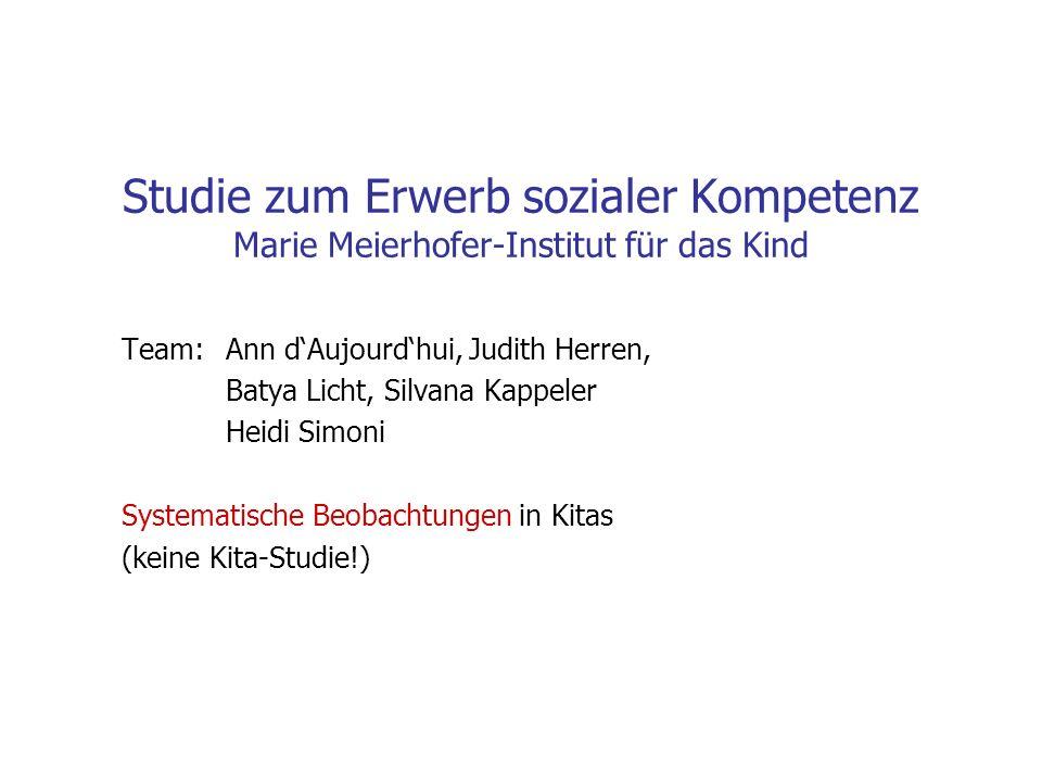 Studie zum Erwerb sozialer Kompetenz Marie Meierhofer-Institut für das Kind Team: Ann dAujourdhui, Judith Herren, Batya Licht, Silvana Kappeler Heidi