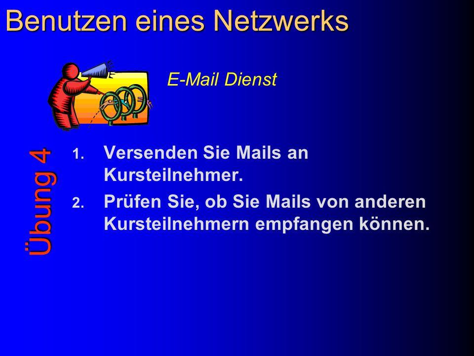 Benutzen eines Netzwerks 1. Versenden Sie Mails an Kursteilnehmer. 2. Prüfen Sie, ob Sie Mails von anderen Kursteilnehmern empfangen können. Übung 4 E