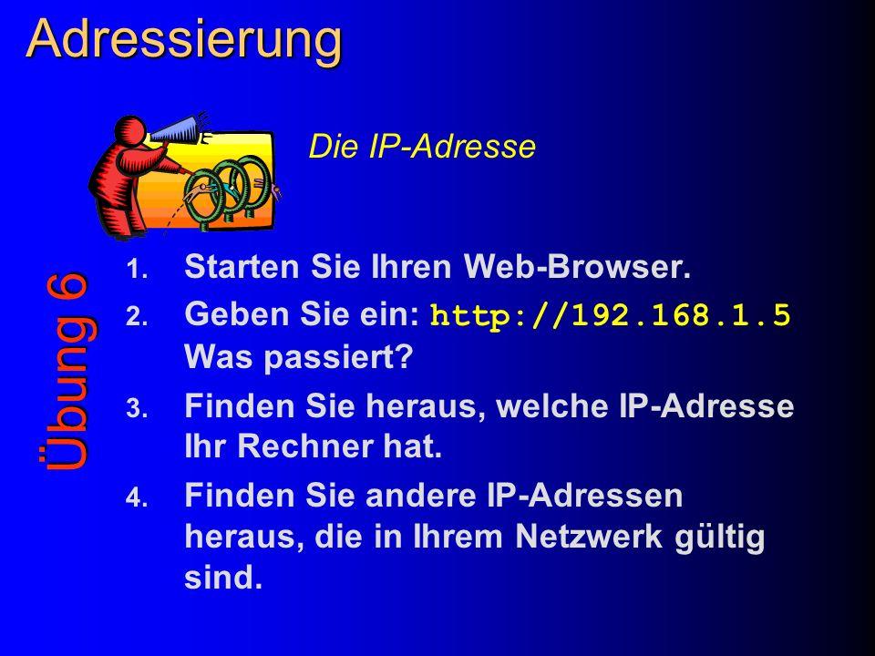 Adressierung 1. Starten Sie Ihren Web-Browser. 2. Geben Sie ein: http://192.168.1.5 Was passiert? 3. Finden Sie heraus, welche IP-Adresse Ihr Rechner