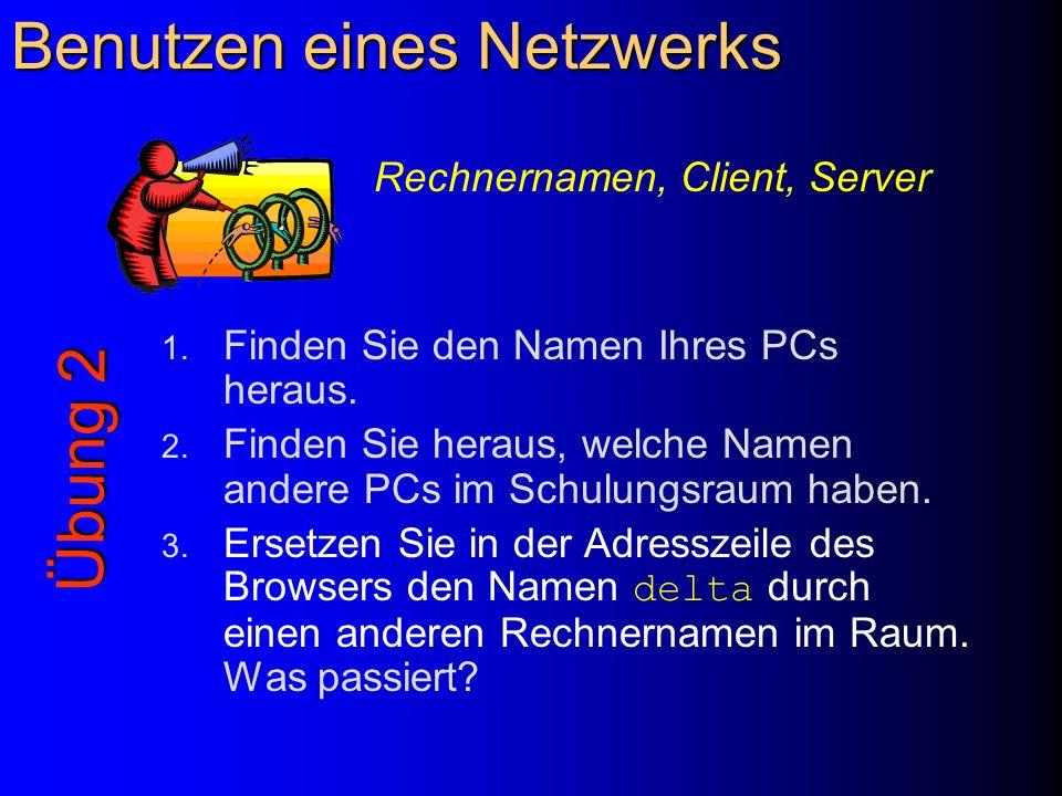 Benutzen eines Netzwerks 1. Finden Sie den Namen Ihres PCs heraus. 2. Finden Sie heraus, welche Namen andere PCs im Schulungsraum haben. 3. Ersetzen S