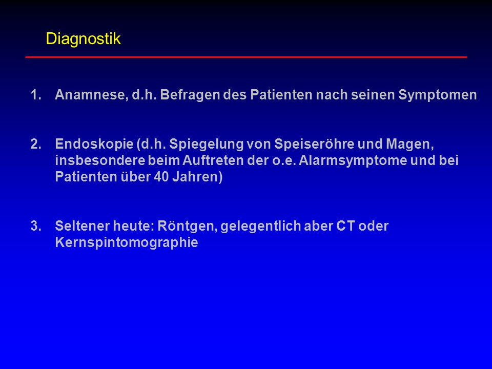 Diagnostik 1.Anamnese, d.h.Befragen des Patienten nach seinen Symptomen 2.Endoskopie (d.h.