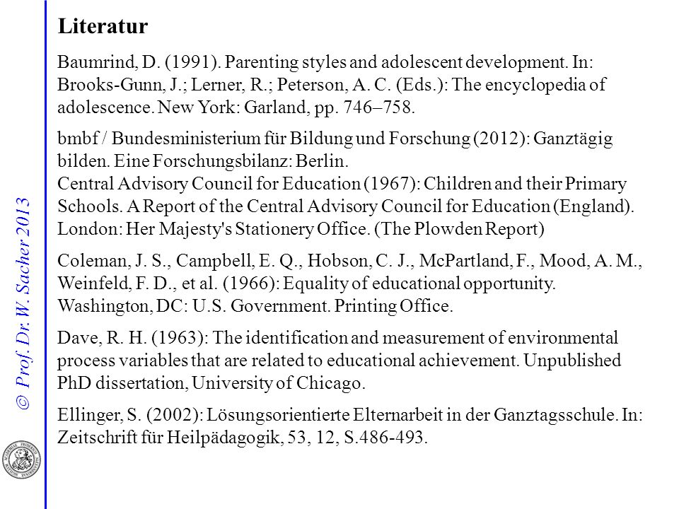 Prof. Dr. W. Sacher 2013 Literatur Baumrind, D. (1991). Parenting styles and adolescent development. In: Brooks-Gunn, J.; Lerner, R.; Peterson, A. C.