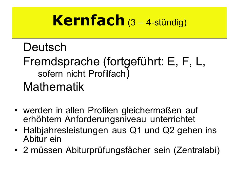 Kernfach (3-4-stündig) Deutsch Fremdsprache (fortgeführt: E, F, L, sofern nicht Profilfach ) Mathematik werden in allen Profilen gleichermaßen auf erh