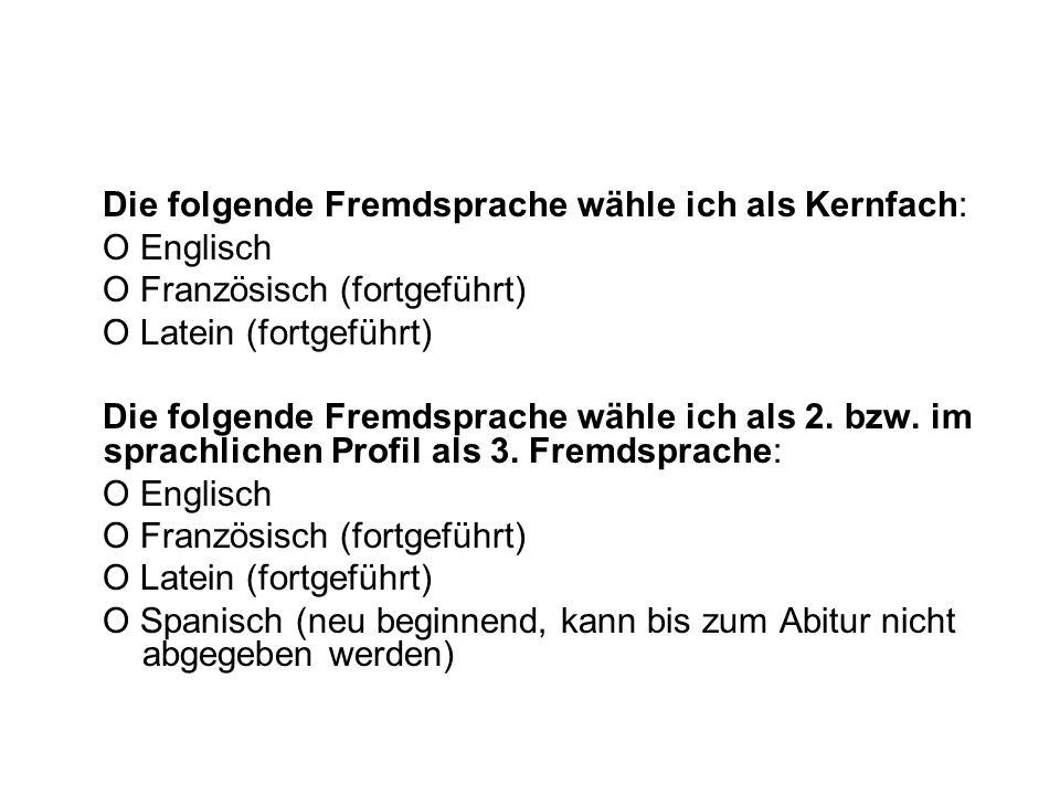 Die folgende Fremdsprache wähle ich als Kernfach: O Englisch O Französisch (fortgeführt) O Latein (fortgeführt) Die folgende Fremdsprache wähle ich al