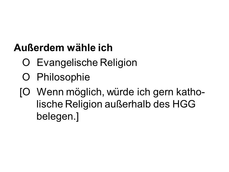 Außerdem wähle ich OEvangelische Religion OPhilosophie [OWenn möglich, würde ich gern katho- lische Religion außerhalb des HGG belegen.]