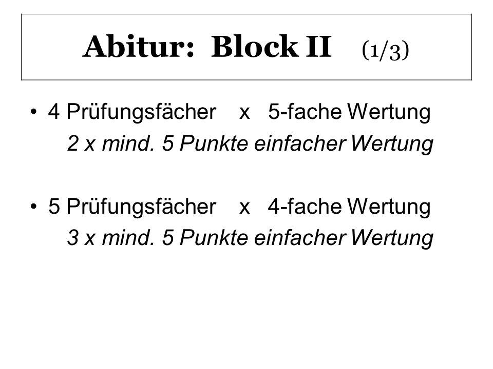 Abitur: Block II (1/3) 4 Prüfungsfächer x 5-fache Wertung 2 x mind. 5 Punkte einfacher Wertung 5 Prüfungsfächer x 4-fache Wertung 3 x mind. 5 Punkte e