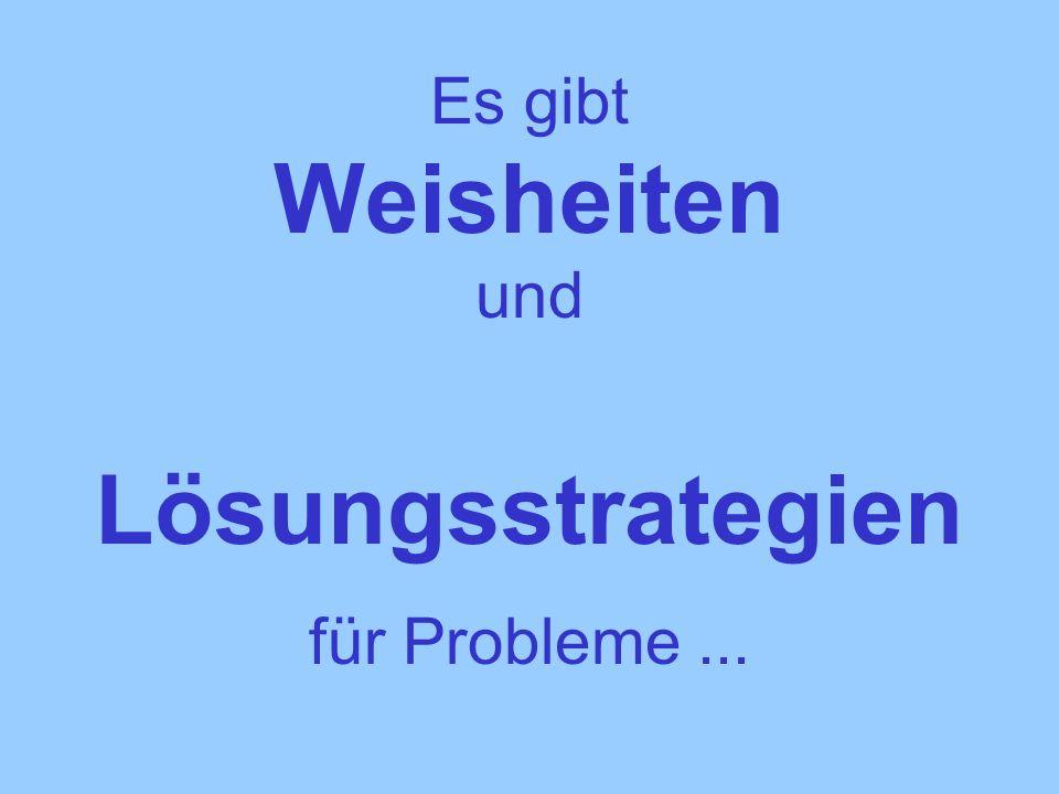 Es gibt Weisheiten und Lösungsstrategien für Probleme...
