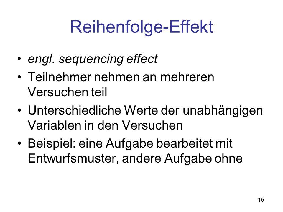 16 Reihenfolge-Effekt engl. sequencing effect Teilnehmer nehmen an mehreren Versuchen teil Unterschiedliche Werte der unabhängigen Variablen in den Ve