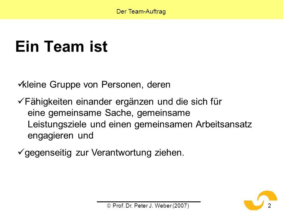 Prof. Dr. Peter J. Weber (2007)2 Ein Team ist kleine Gruppe von Personen, deren Fähigkeiten einander ergänzen und die sich für eine gemeinsame Sache,