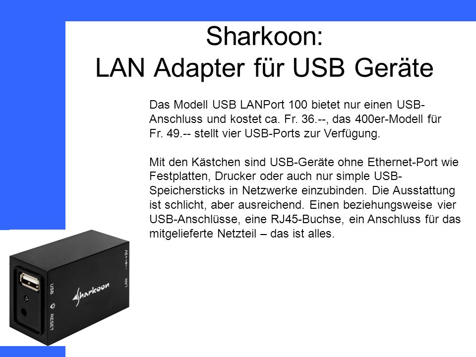 Sharkoon: LAN Adapter für USB Geräte Das Modell USB LANPort 100 bietet nur einen USB- Anschluss und kostet ca.
