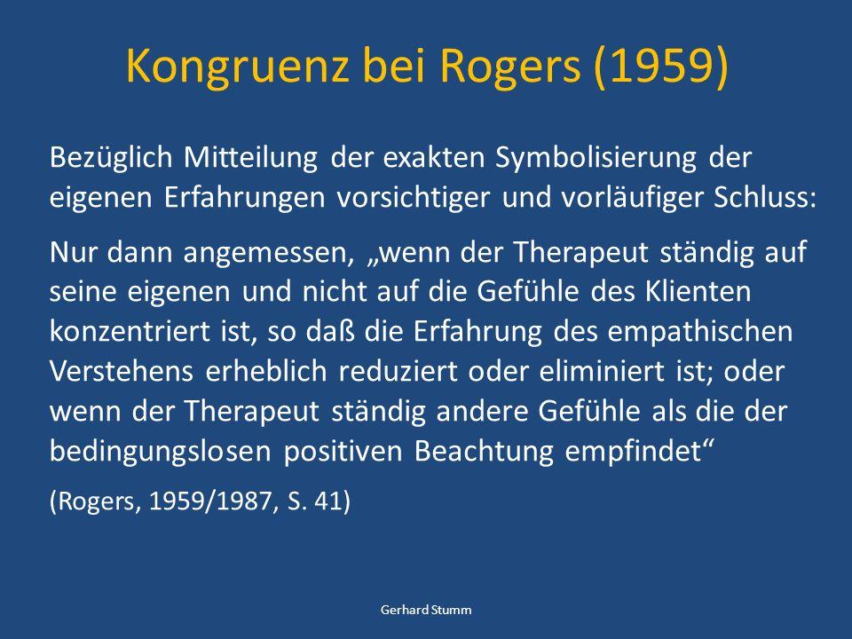 Kongruenz bei Rogers (1959) Bezüglich Mitteilung der exakten Symbolisierung der eigenen Erfahrungen vorsichtiger und vorläufiger Schluss: Nur dann angemessen, wenn der Therapeut ständig auf seine eigenen und nicht auf die Gefühle des Klienten konzentriert ist, so daß die Erfahrung des empathischen Verstehens erheblich reduziert oder eliminiert ist; oder wenn der Therapeut ständig andere Gefühle als die der bedingungslosen positiven Beachtung empfindet (Rogers, 1959/1987, S.