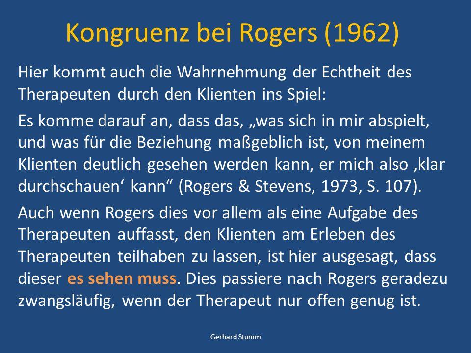 Kongruenz bei Rogers (1962) Hier kommt auch die Wahrnehmung der Echtheit des Therapeuten durch den Klienten ins Spiel: Es komme darauf an, dass das, was sich in mir abspielt, und was für die Beziehung maßgeblich ist, von meinem Klienten deutlich gesehen werden kann, er mich also klar durchschauen kann (Rogers & Stevens, 1973, S.