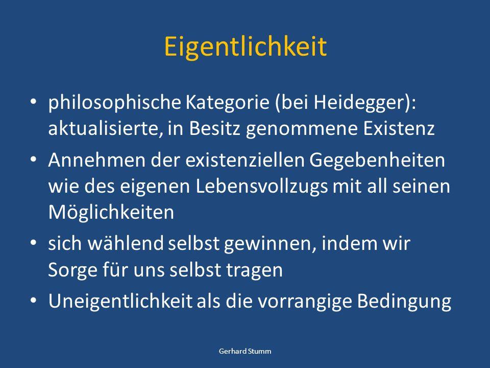 Eigentlichkeit philosophische Kategorie (bei Heidegger): aktualisierte, in Besitz genommene Existenz Annehmen der existenziellen Gegebenheiten wie des eigenen Lebensvollzugs mit all seinen Möglichkeiten sich wählend selbst gewinnen, indem wir Sorge für uns selbst tragen Uneigentlichkeit als die vorrangige Bedingung Gerhard Stumm