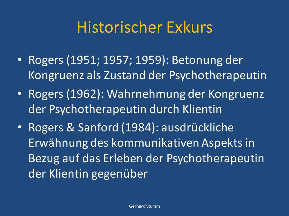 Historischer Exkurs Rogers (1951; 1957; 1959): Betonung der Kongruenz als Zustand der Psychotherapeutin Rogers (1962): Wahrnehmung der Kongruenz der Psychotherapeutin durch Klientin Rogers & Sanford (1984): ausdrückliche Erwähnung des kommunikativen Aspekts in Bezug auf das Erleben der Psychotherapeutin der Klientin gegenüber Gerhard Stumm