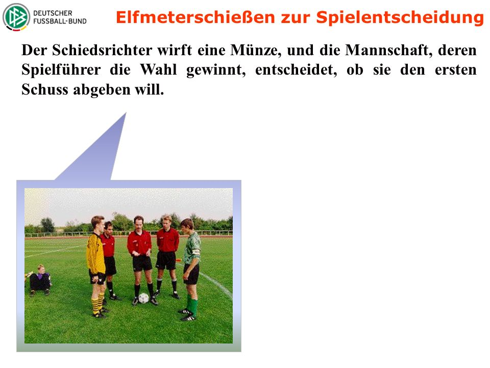 Der Schiedsrichter wirft eine Münze, und die Mannschaft, deren Spielführer die Wahl gewinnt, entscheidet, ob sie den ersten Schuss abgeben will.