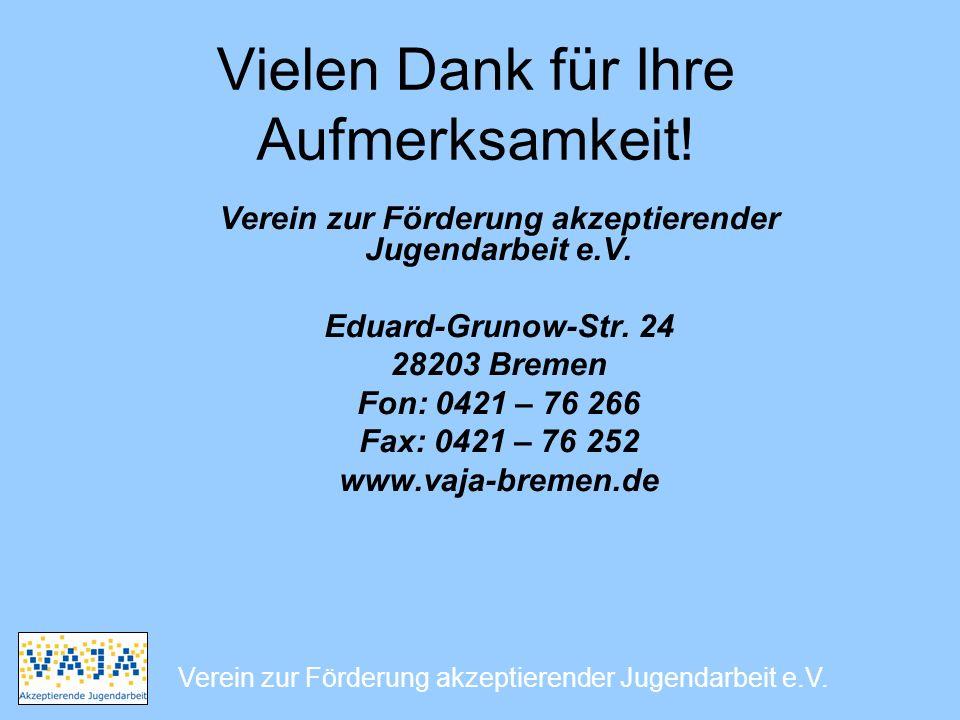 Vielen Dank für Ihre Aufmerksamkeit! Verein zur Förderung akzeptierender Jugendarbeit e.V. Eduard-Grunow-Str. 24 28203 Bremen Fon: 0421 – 76 266 Fax: