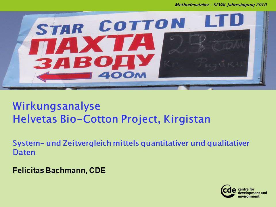 Methodenatelier – SEVAL Jahrestagung 2010 Wirkungsanalyse Helvetas Bio-Cotton Project, Kirgistan System- und Zeitvergleich mittels quantitativer und qualitativer Daten Felicitas Bachmann, CDE