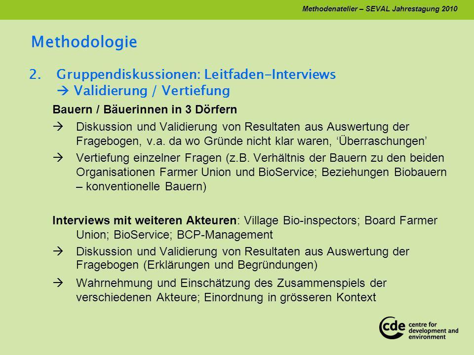 Methodenatelier – SEVAL Jahrestagung 2010 Methodologie 2.Gruppendiskussionen: Leitfaden-Interviews Validierung / Vertiefung Bauern / Bäuerinnen in 3 Dörfern Diskussion und Validierung von Resultaten aus Auswertung der Fragebogen, v.a.