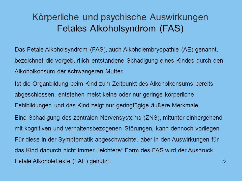 Körperliche und psychische Auswirkungen Fetales Alkoholsyndrom (FAS) Das Fetale Alkoholsyndrom (FAS), auch Alkoholembryopathie (AE) genannt, bezeichnet die vorgeburtlich entstandene Schädigung eines Kindes durch den Alkoholkonsum der schwangeren Mutter.