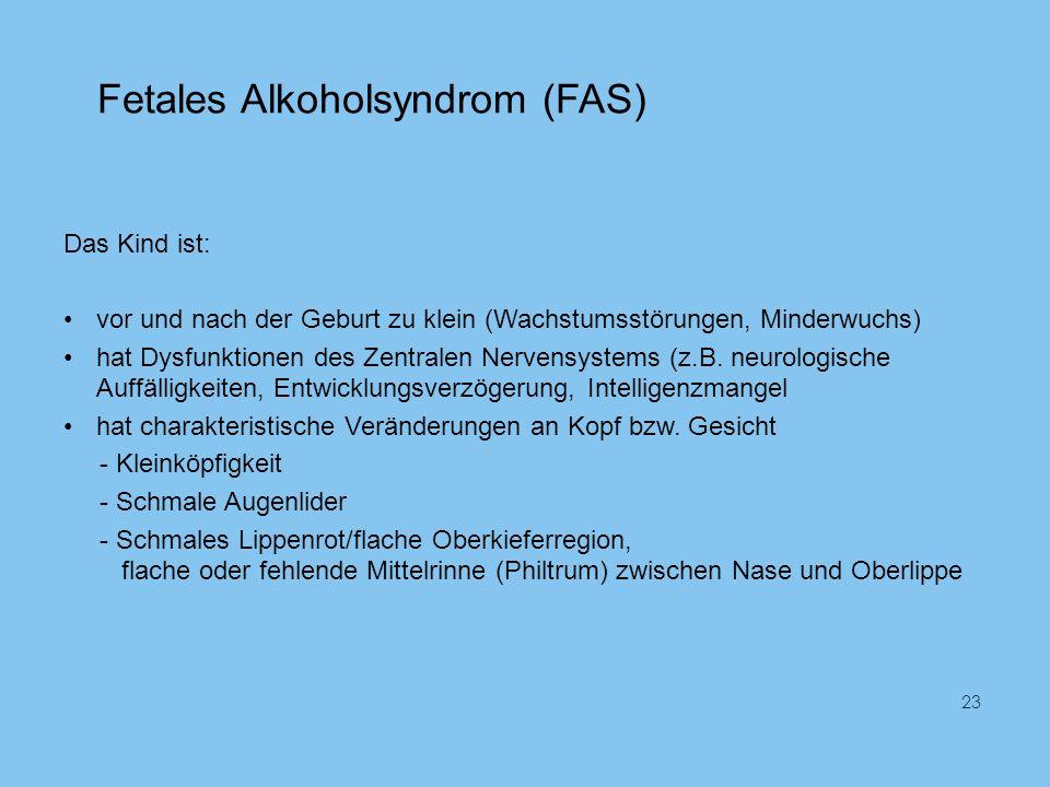 Fetales Alkoholsyndrom (FAS) Das Kind ist: vor und nach der Geburt zu klein (Wachstumsstörungen, Minderwuchs) hat Dysfunktionen des Zentralen Nervensystems (z.B.