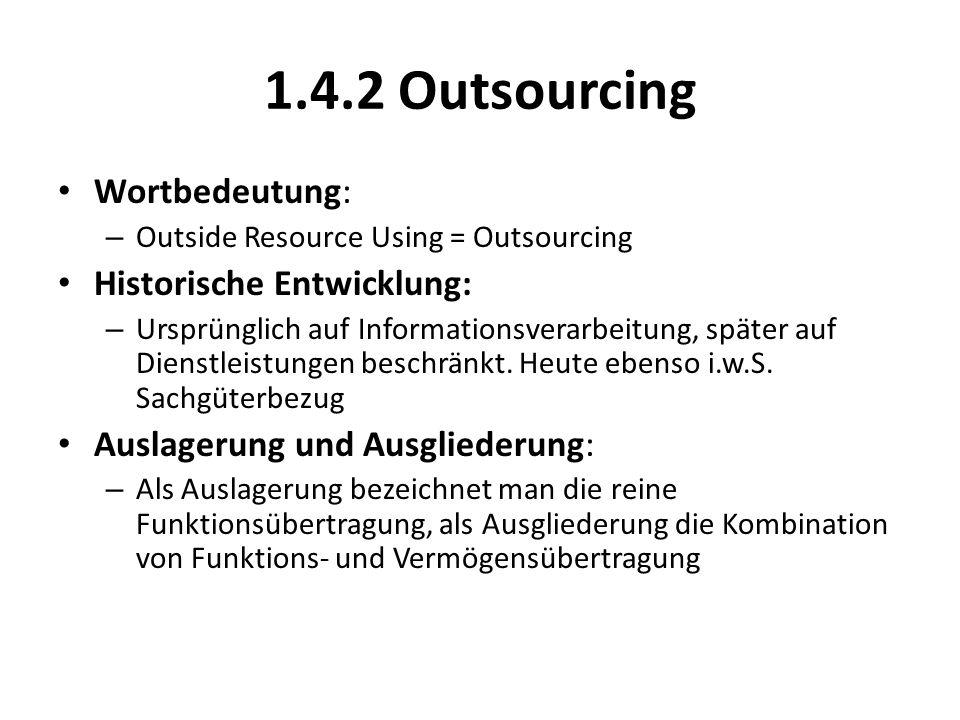 1.4.2 Outsourcing Wortbedeutung: – Outside Resource Using = Outsourcing Historische Entwicklung: – Ursprünglich auf Informationsverarbeitung, später auf Dienstleistungen beschränkt.