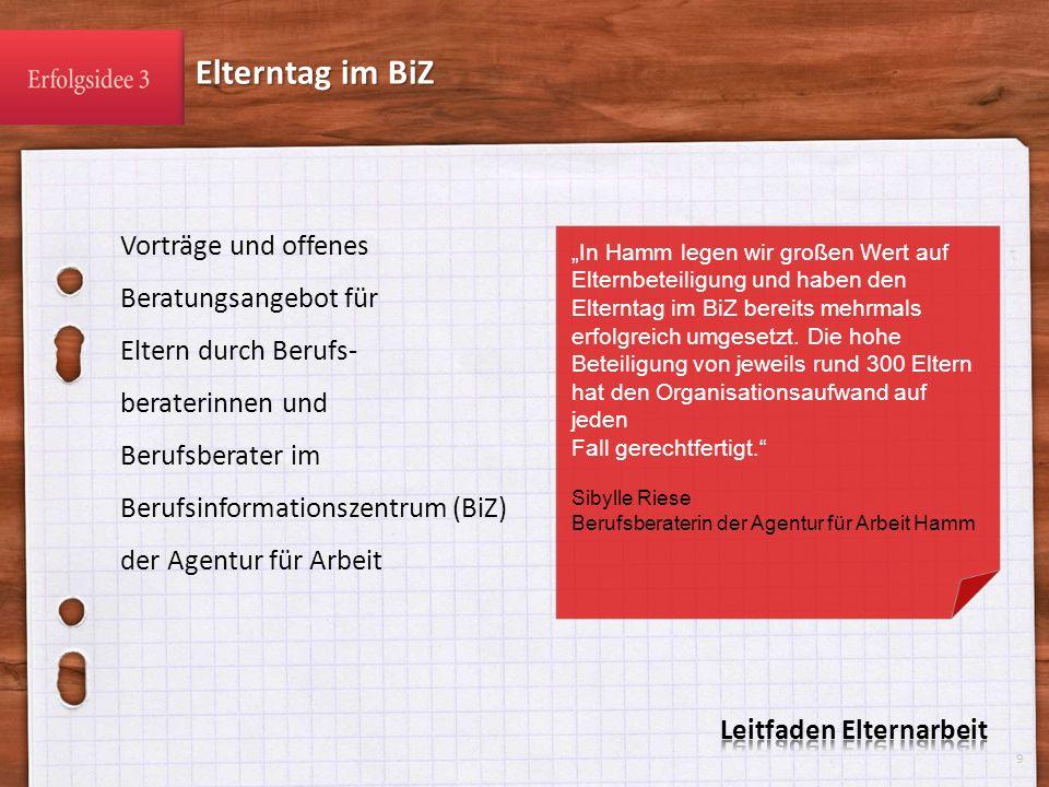 Vorträge und offenes Beratungsangebot für Eltern durch Berufs- beraterinnen und Berufsberater im Berufsinformationszentrum (BiZ) der Agentur für Arbeit Elterntag im BiZ 9 In Hamm legen wir großen Wert auf Elternbeteiligung und haben den Elterntag im BiZ bereits mehrmals erfolgreich umgesetzt.