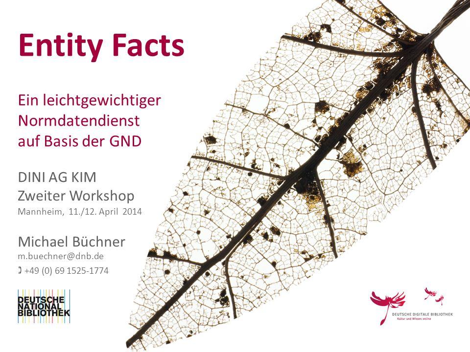 Entity Facts Ein leichtgewichtiger Normdatendienst auf Basis der GND DINI AG KIM Zweiter Workshop Michael Büchner Mannheim, 11./12. April 2014 m.buech