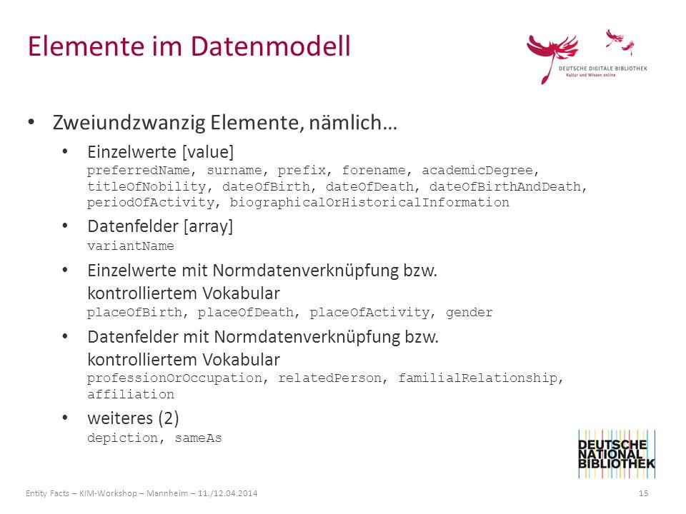 Entity Facts – KIM-Workshop – Mannheim – 11./12.04.2014 15 Zweiundzwanzig Elemente, nämlich… Einzelwerte [value] preferredName, surname, prefix, foren