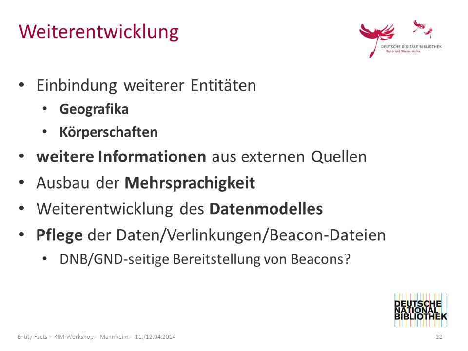 Entity Facts – KIM-Workshop – Mannheim – 11./12.04.2014 22 Einbindung weiterer Entitäten Geografika Körperschaften weitere Informationen aus externen Quellen Ausbau der Mehrsprachigkeit Weiterentwicklung des Datenmodelles Pflege der Daten/Verlinkungen/Beacon-Dateien DNB/GND-seitige Bereitstellung von Beacons.