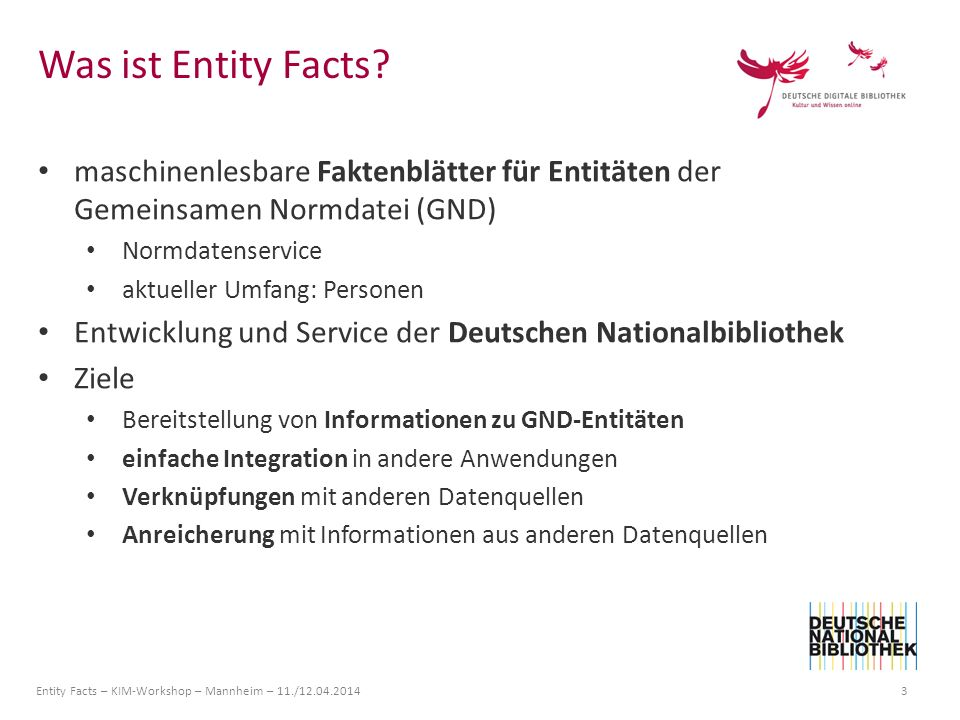 Entity Facts – KIM-Workshop – Mannheim – 11./12.04.2014 14 { @context : http://hub.culturegraph.org/entityfacts/context/v1/entityfacts.jsonld , valid : 2014-04-09T12:48:36+0200 , license : http://cre ativecommons.org/publicdomain/zero/1.0/legalcode , @id : http://d-nb.info/gnd/118540238 , person :{ preferredName : Johann Wolfgang von Goet he , surname : Goethe , prefix : von , forename : Johann Wolfgang , placeOfBirth :{ @id : http://d-nb.info/gnd/4018118-2 , @value : Frankfur t am Main }, placeOfDeath :{ @id : http://d-nb.info/gnd/4065105-8 , @value : Weimar }, variantName :[ Johann Wolfgang v.