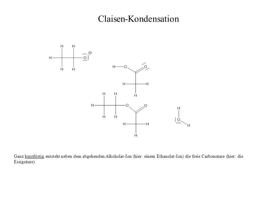 Claisen-Kondensation Ganz kurzfristig entsteht neben dem abgehenden Alkoholat-Ion (hier: einem Ethanolat-Ion) die freie Carbonsäure (hier: die Essigsä