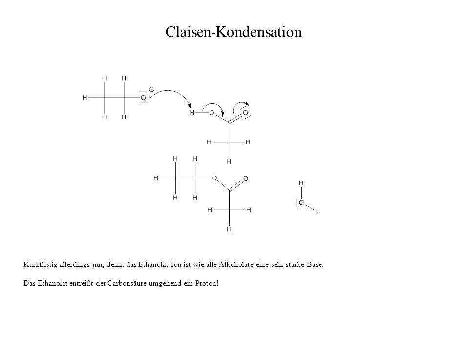 Claisen-Kondensation Kurzfristig allerdings nur, denn: das Ethanolat-Ion ist wie alle Alkoholate eine sehr starke Base. Das Ethanolat entreißt der Car