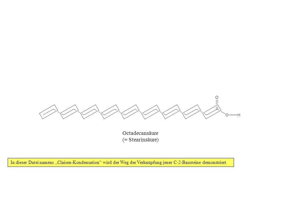 In dieser Datei namens Claisen-Kondensation wird der Weg der Verknüpfung jener C-2-Bausteine demonstriert. Octadecansäure (= Stearinsäure)