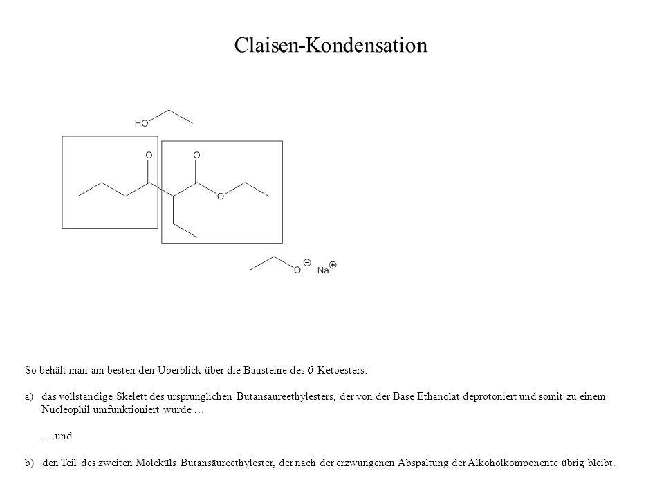 Claisen-Kondensation So behält man am besten den Überblick über die Bausteine des -Ketoesters: a)das vollständige Skelett des ursprünglichen Butansäur